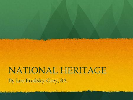 NATIONAL HERITAGE By Leo Brodsky-Grey, 8A. What Is National Heritage? National heritage is natural or cultural or historic sites that are special or unique.