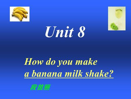 How do you make a banana milk shake? Unit 8 段苗丽 Today, let's make a milk shake together~