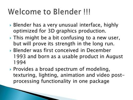  Blender has a very unusual interface, highly optimized for 3D graphics production.  This might be a bit confusing to a new user, but will prove its.