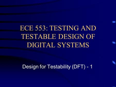 ECE 553: TESTING AND TESTABLE DESIGN OF DIGITAL SYSTEMS Design for Testability (DFT) - 1.