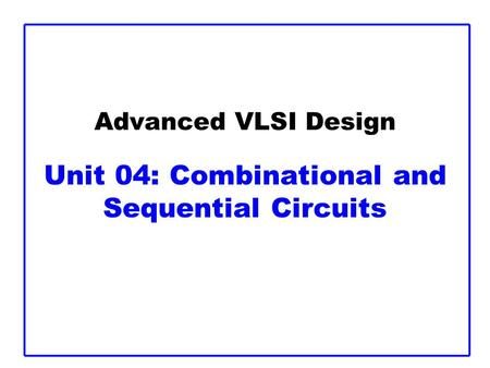 Advanced VLSI Design Unit 04: Combinational and Sequential Circuits.