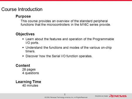 © 2008, Renesas Technology America, Inc., All Rights Reserved 1 Course Introduction Purpose This course provides an overview of the standard peripheral.