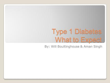 Type 1 Diabetes What to Expect By: Will Boultinghouse & Aman Singh.