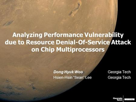 "Analyzing Performance Vulnerability due to Resource Denial-Of-Service Attack on Chip Multiprocessors Dong Hyuk WooGeorgia Tech Hsien-Hsin ""Sean"" LeeGeorgia."