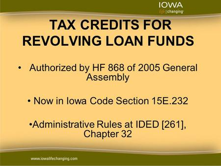 TAX CREDITS FOR REVOLVING LOAN FUNDS Authorized by HF 868 of 2005 General Assembly Now in Iowa Code Section 15E.232 Administrative Rules at IDED [261],