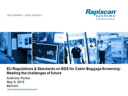 EU Regulations & Standards on EDS for Cabin Baggage Screening: Meeting the challenges of future Anthony Parker May 6, 2015 Bahrain.