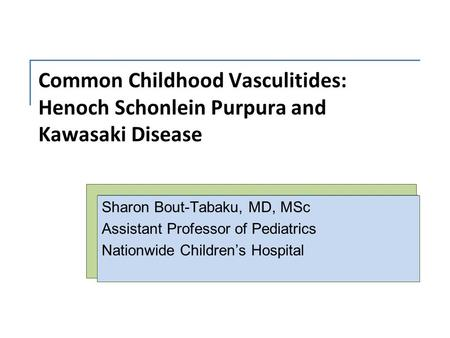 Common Childhood Vasculitides: Henoch Schonlein Purpura and Kawasaki Disease Sharon Bout-Tabaku, MD, MSc Assistant Professor of Pediatrics Nationwide Children's.