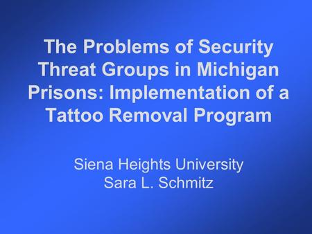 The Problems of Security Threat Groups in Michigan Prisons: Implementation of a Tattoo Removal Program Siena Heights University Sara L. Schmitz.