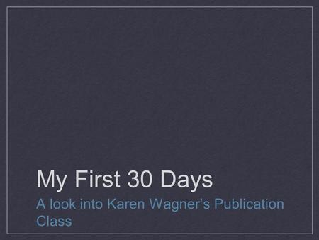 My First 30 Days A look into Karen Wagner's Publication Class.