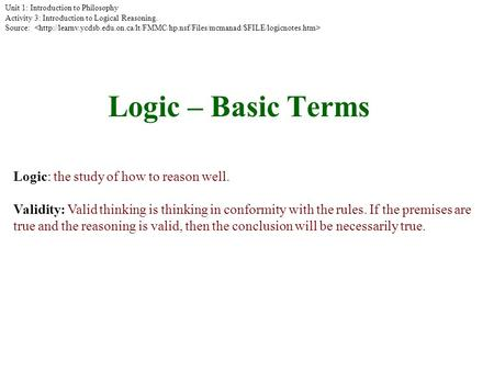 Logic – Basic Terms Logic: the study of how to reason well. Validity: Valid thinking is thinking in conformity with the rules. If the premises are true.