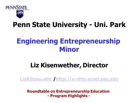 Roundtable on Entrepreneurship Education - Program Highlights - Penn State University - Uni. Park Engineering Entrepreneurship Minor Liz Kisenwether, Director.