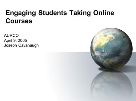 Engaging Students Taking Online Courses AURCO April 9, 2005 Joseph Cavanaugh.