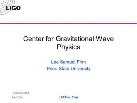LIGO-G010295-00-Z 8/14/2001LSF/Penn State Center for Gravitational Wave Physics Lee Samuel Finn Penn State University.