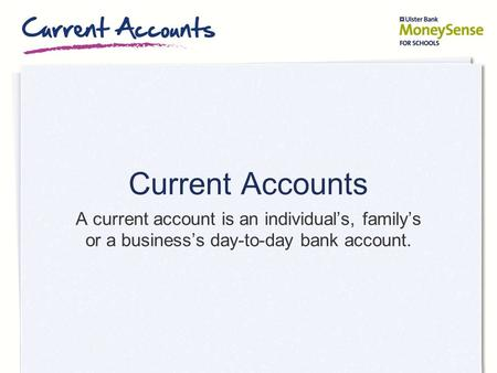 Current Accounts A current account is an individual's, family's or a business's day-to-day bank account.