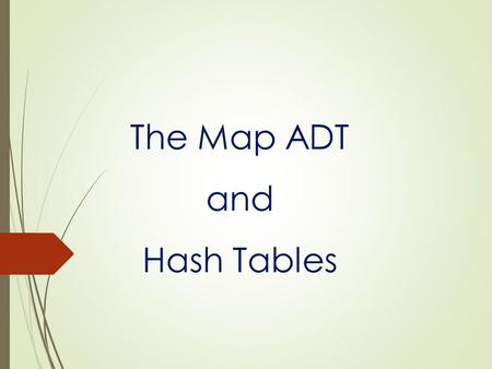 The Map ADT and Hash Tables. 2 The Map ADT  Map: An abstract data type where a value is mapped to a unique key  Need a key and a value to insert new.
