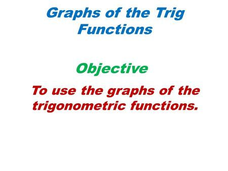 Graphs of the Trig Functions Objective To use the graphs of the trigonometric functions.