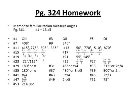 Pg. 324 Homework Memorize familiar radian measure angles Pg. 361#1 – 13 all #1QIII#3QII#5QI #7408° #9345° #11415°, 775°, -305°, -665° #1350°, 770°, -510°,