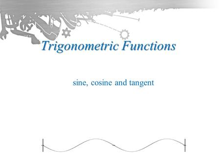 Trigonometric Functions sine, cosine and tangent.