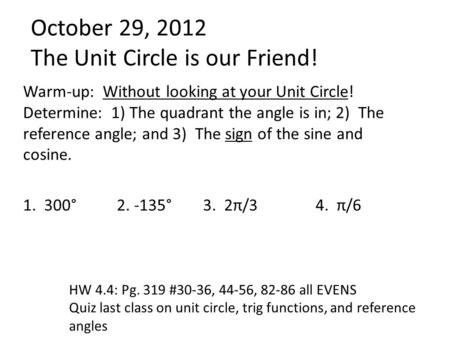 October 29, 2012 The Unit Circle is our Friend! Warm-up: Without looking at your Unit Circle! Determine: 1) The quadrant the angle is in; 2) The reference.