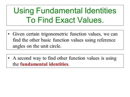 Using Fundamental Identities To Find Exact Values. Given certain trigonometric function values, we can find the other basic function values using reference.