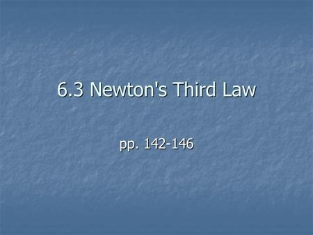 6.3 Newton's Third Law pp. 142-146. NEWTON'S THIRD LAW OF MOTION Whenever one object exerts a force on a second object, the second object exerts a force.