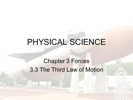 PHYSICAL SCIENCE Chapter 3 Forces 3.3 The Third Law of Motion.