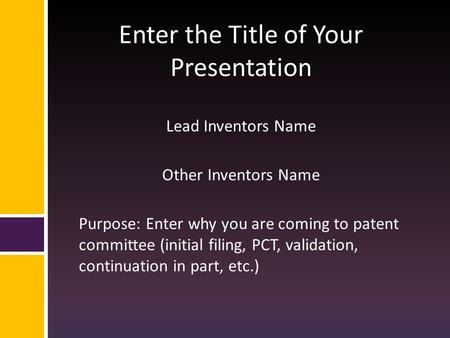 Enter the Title of Your Presentation Lead Inventors Name Other Inventors Name Purpose: Enter why you are coming to patent committee (initial filing, PCT,