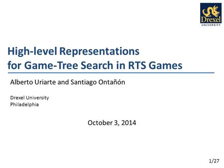 1/27 High-level Representations for Game-Tree Search in RTS Games Alberto Uriarte and Santiago Ontañón Drexel University Philadelphia October 3, 2014.