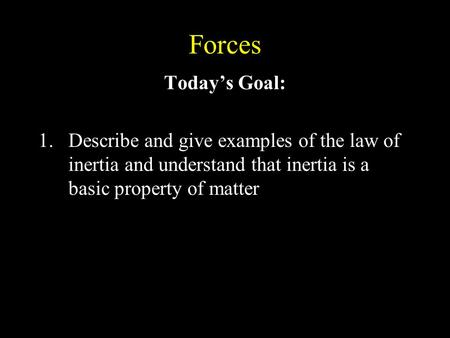 Forces Today's Goal: 1.Describe and give examples of the law of inertia and understand that inertia is a basic property of matter.