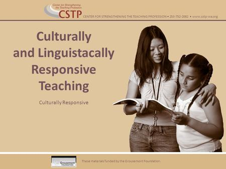 Culturally and Linguistacally Responsive Teaching Culturally Responsive These materials funded by the Grousemont Foundation. CENTER FOR STRENGTHENING THE.
