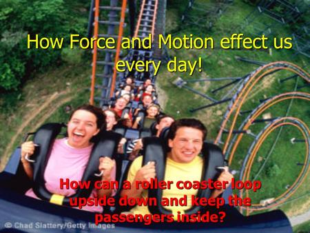 How Force and Motion effect us every day! How can a roller coaster loop upside down and keep the passengers inside?