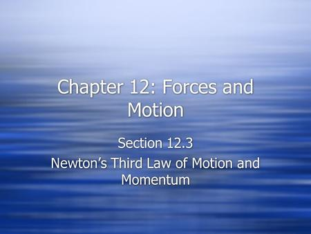 Chapter 12: Forces and Motion Section 12.3 Newton's Third Law of Motion and Momentum Section 12.3 Newton's Third Law of Motion and Momentum.