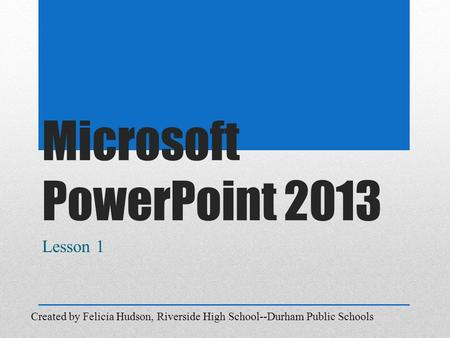 Microsoft PowerPoint 2013 Lesson 1 Created by Felicia Hudson, Riverside High School--Durham Public Schools.