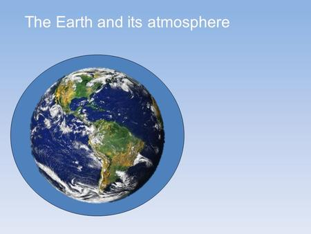 The Earth and its atmosphere. The large H 2 O greenhouse effect is controlled by temperature – H 2 O saturation doubles with every 10°C Increase As a.
