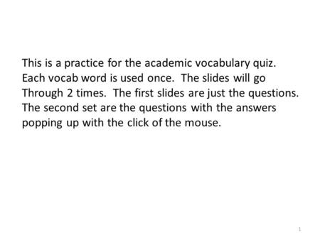 This is a practice for the academic vocabulary quiz. Each vocab word is used once. The slides will go Through 2 times. The first slides are just the questions.