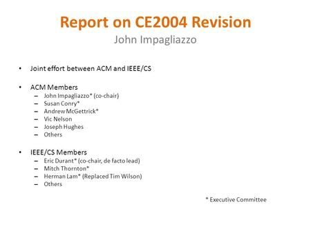 Report on CE2004 Revision John Impagliazzo Joint effort between ACM and IEEE/CS ACM Members – John Impagliazzo* (co-chair) – Susan Conry* – Andrew McGettrick*
