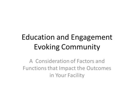 Education and Engagement Evoking Community A Consideration of Factors and Functions that Impact the Outcomes in Your Facility.
