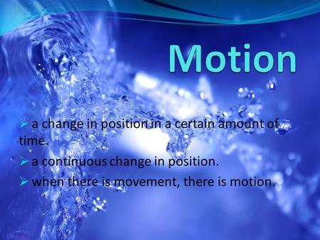  a change in position in a certain amount of time.  a continuous change in position.  when there is movement, there is motion.