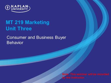 MT 219 Marketing Unit Three Consumer and Business Buyer Behavior Note: This seminar will be recorded by the instructor.