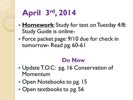 April 3 rd, 2014 Homework: Study for test on Tuesday 4/8: Study Guide is online- Force packet page: 9/10 due for check in tomorrow- Read pg. 60-61 Do Now.