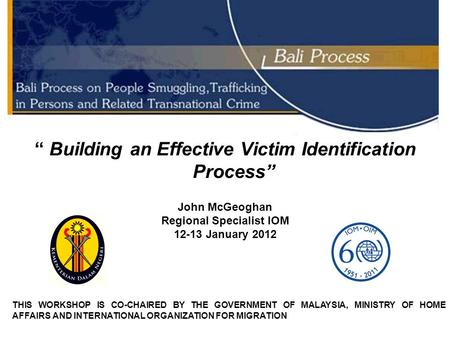 """ Building an Effective Victim Identification Process"" John McGeoghan Regional Specialist IOM 12-13 January 2012 THIS WORKSHOP IS CO-CHAIRED BY THE GOVERNMENT."