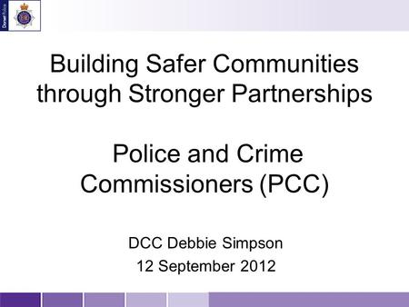 Building Safer Communities through Stronger Partnerships Police and Crime Commissioners (PCC) DCC Debbie Simpson 12 September 2012.