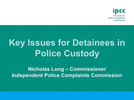 Key Issues for Detainees in Police Custody Nicholas Long – Commissioner Independent Police Complaints Commission.