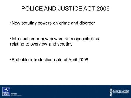 POLICE AND JUSTICE ACT 2006 New scrutiny powers on crime and disorder Introduction to new powers as responsibilities relating to overview and scrutiny.