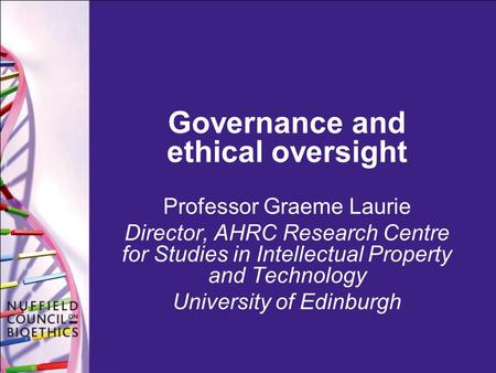 Governance and ethical oversight Professor Graeme Laurie Director, AHRC Research Centre for Studies in Intellectual Property and Technology University.