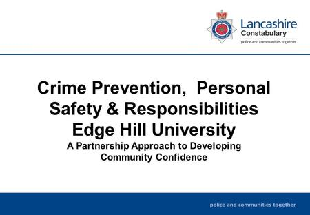 Crime Prevention, Personal Safety & Responsibilities Edge Hill University A Partnership Approach to Developing Community Confidence.
