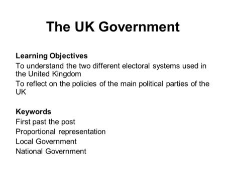 The UK Government Learning Objectives To understand the two different electoral systems used in the United Kingdom To reflect on the policies of the main.