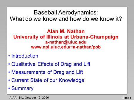 Page 1 AIAA, StL, October 19, 2006 Baseball Aerodynamics: What do we know and how do we know it? Alan M. Nathan University of Illinois at Urbana-Champaign.
