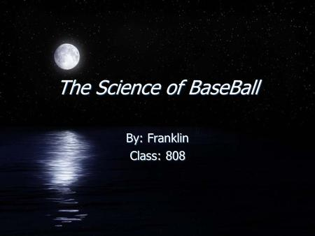 The Science of BaseBall By: Franklin Class: 808 By: Franklin Class: 808.