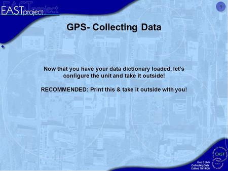 Geo 3 ch 5 Collecting Data Edited 10/14/05 1 GPS- Collecting Data Now that you have your data dictionary loaded, let's configure the unit and take it outside!